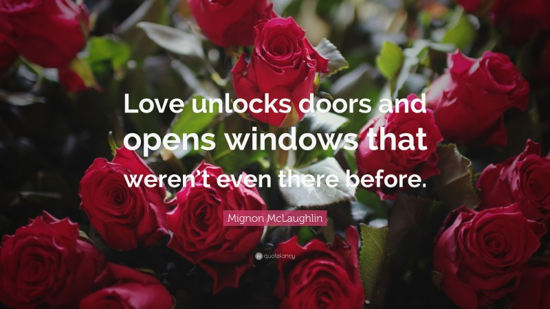 """Mignon McLaughlin Quote: """"Love unlocks doors and opens windows that weren't even there before."""""""