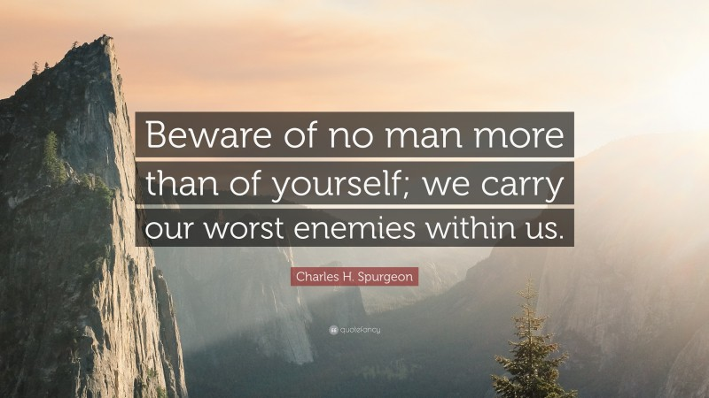 """Charles H. Spurgeon Quote: """"Beware of no man more than of yourself; we carry our worst enemies within us."""""""