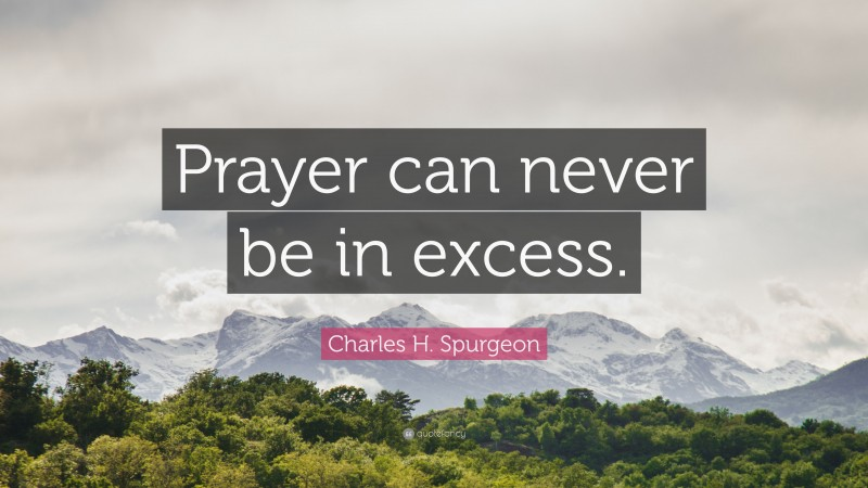 """Charles H. Spurgeon Quote: """"Prayer can never be in excess."""""""