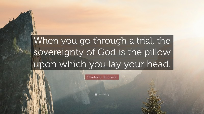 """Charles H. Spurgeon Quote: """"When you go through a trial, the sovereignty of God is the pillow upon which you lay your head."""""""