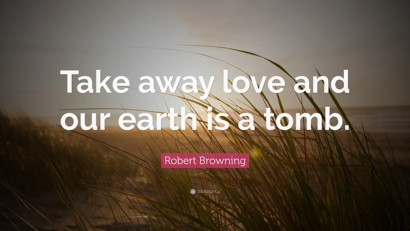 """Robert Browning Quote: """"Take away love and our earth is a tomb."""""""
