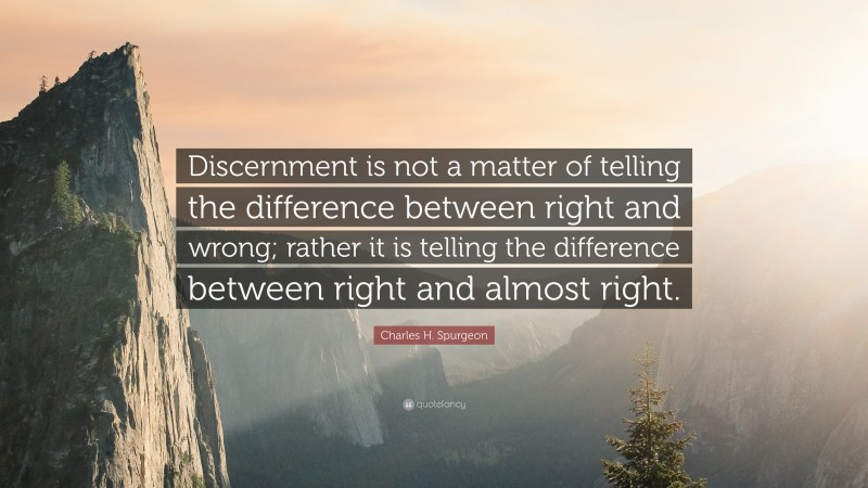 """Charles H. Spurgeon Quote: """"Discernment is not a matter of telling the difference between right and wrong; rather it is telling the difference between right and almost right."""""""