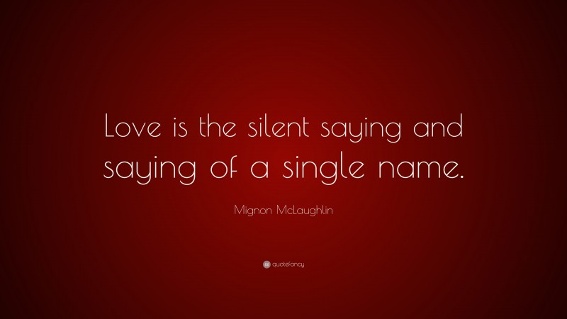 """Mignon McLaughlin Quote: """"Love is the silent saying and saying of a single name."""""""