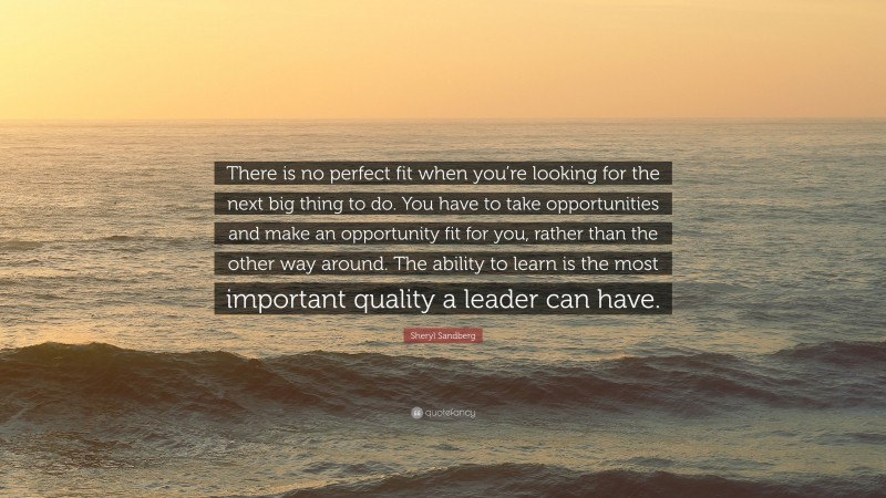 """Sheryl Sandberg Quote: """"There is no perfect fit when you're looking for the next big thing to do. You have to take opportunities and make an opportunity fit for you, rather than the other way around. The ability to learn is the most important quality a leader can have."""""""