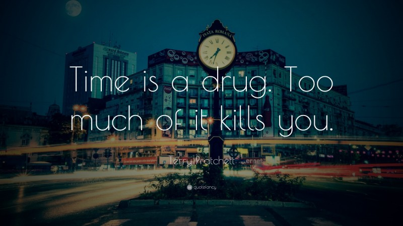 """Terry Pratchett Quote: """"Time is a drug.  Too much of it kills you."""""""
