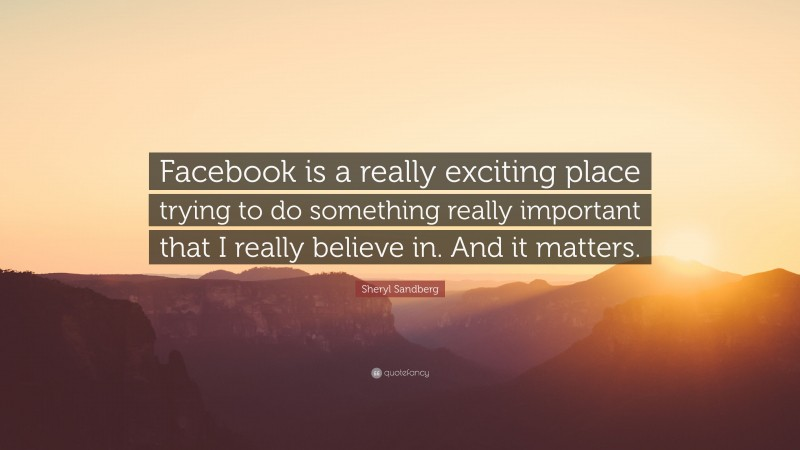 """Sheryl Sandberg Quote: """"Facebook is a really exciting place trying to do something really important that I really believe in. And it matters."""""""