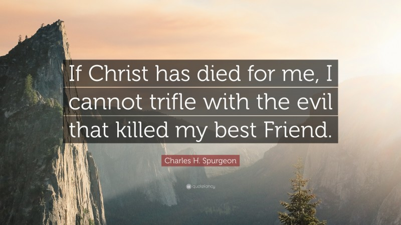 """Charles H. Spurgeon Quote: """"If Christ has died for me, I cannot trifle with the evil that killed my best Friend."""""""
