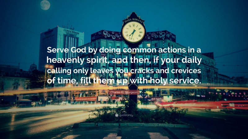"""Charles H. Spurgeon Quote: """"Serve God by doing common actions in a heavenly spirit, and then, if your daily calling only leaves you cracks and crevices of time, fill them up with holy service."""""""
