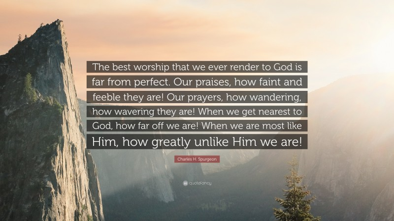 "Charles H. Spurgeon Quote: ""The best worship that we ever render to God is far from perfect. Our praises, how faint and feeble they are! Our prayers, how wandering, how wavering they are! When we get nearest to God, how far off we are! When we are most like Him, how greatly unlike Him we are!"""