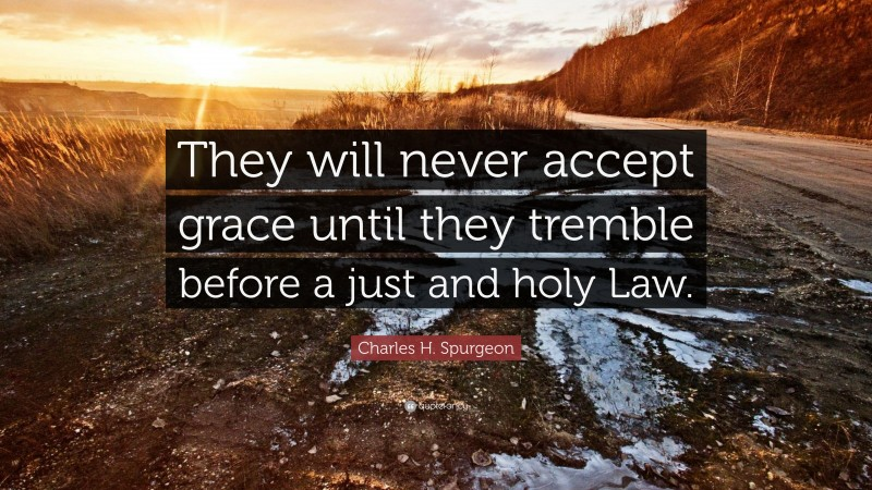 """Charles H. Spurgeon Quote: """"They will never accept grace until they tremble before a just and holy Law."""""""