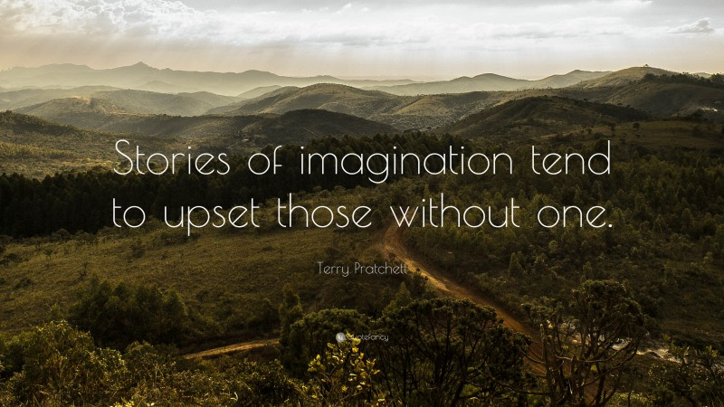 """Terry Pratchett Quote: """"Stories of imagination tend to upset those without one."""""""