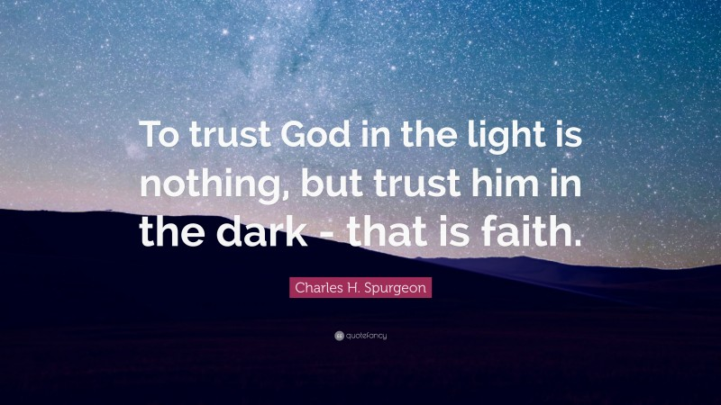 "Charles H. Spurgeon Quote: ""To trust God in the light is nothing, but trust him in the dark - that is faith."""