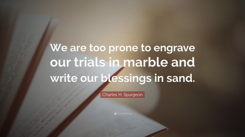 """Charles H. Spurgeon Quote: """"We are too prone to engrave our trials in marble and write our blessings in sand."""""""