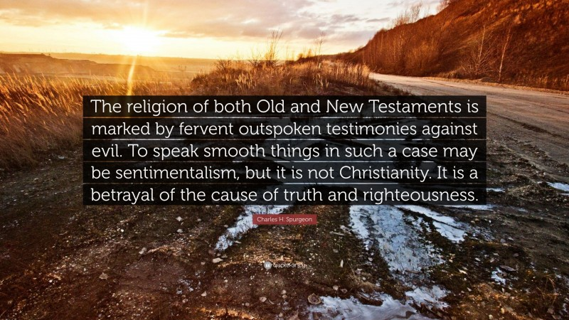 """Charles H. Spurgeon Quote: """"The religion of both Old and New Testaments is marked by fervent outspoken testimonies against evil. To speak smooth things in such a case may be sentimentalism, but it is not Christianity. It is a betrayal of the cause of truth and righteousness."""""""