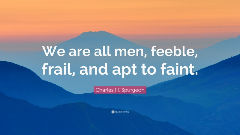 "Charles H. Spurgeon Quote: ""We are all men, feeble, frail, and apt to faint."""