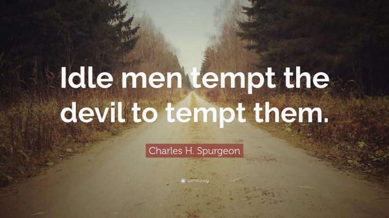 "Charles H. Spurgeon Quote: ""Idle men tempt the devil to tempt them."""