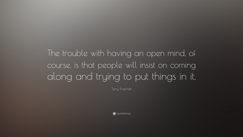 """Terry Pratchett Quote: """"The trouble with having an open mind, of course, is that people will insist on coming along and trying to put things in it."""""""