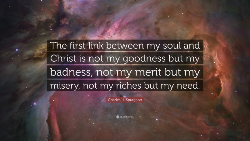 "Charles H. Spurgeon Quote: ""The first link between my soul and Christ is not my goodness but my badness, not my merit but my misery, not my riches but my need."""