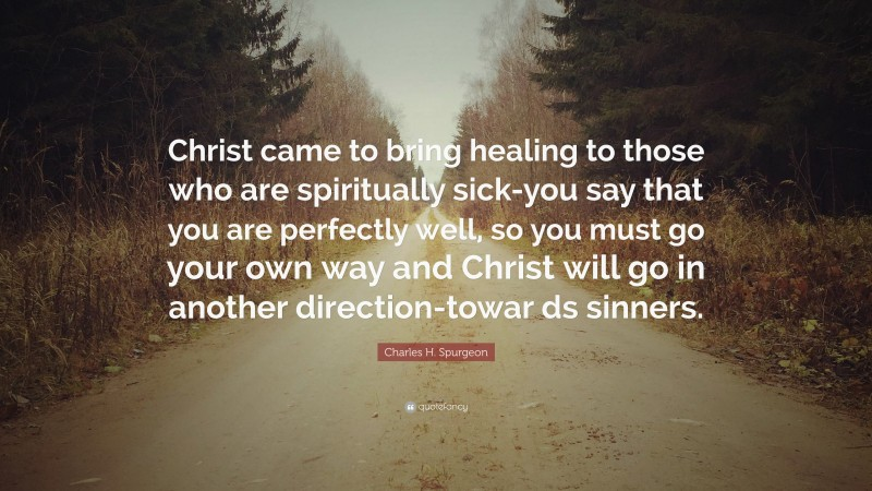 "Charles H. Spurgeon Quote: ""Christ came to bring healing to those who are spiritually sick-you say that you are perfectly well, so you must go your own way and Christ will go in another direction-towar ds sinners."""