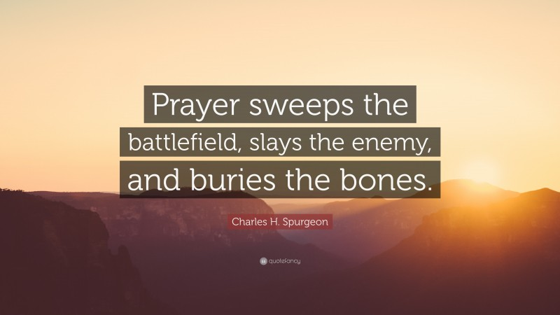 """Charles H. Spurgeon Quote: """"Prayer sweeps the battlefield, slays the enemy, and buries the bones."""""""