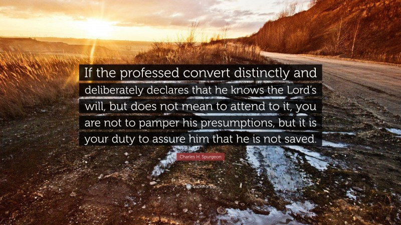 """Charles H. Spurgeon Quote: """"If the professed convert distinctly and deliberately declares that he knows the Lord's will, but does not mean to attend to it, you are not to pamper his presumptions, but it is your duty to assure him that he is not saved."""""""