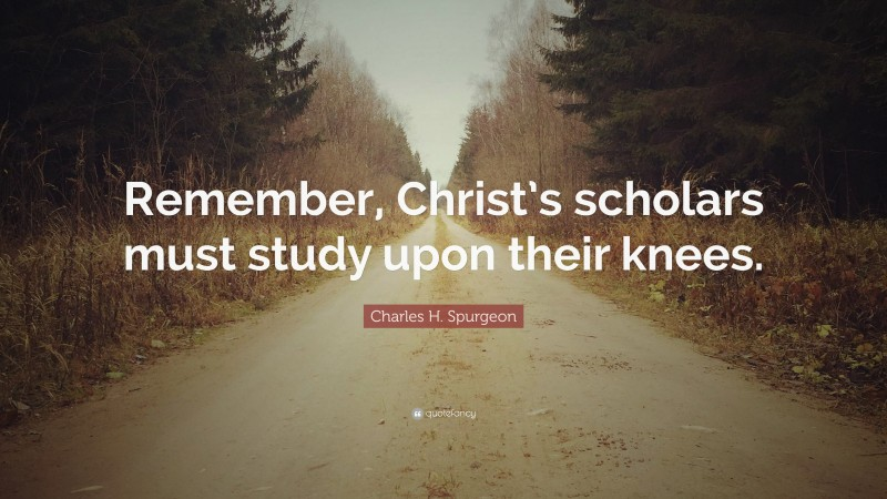 """Charles H. Spurgeon Quote: """"Remember, Christ's scholars must study upon their knees."""""""