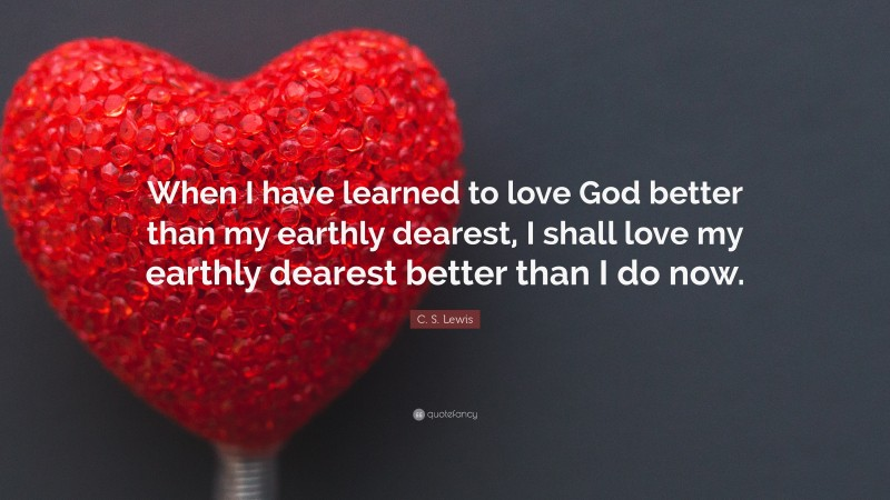 """C. S. Lewis Quote: """"When I have learned to love God better than my earthly dearest, I shall love my earthly dearest better than I do now."""""""