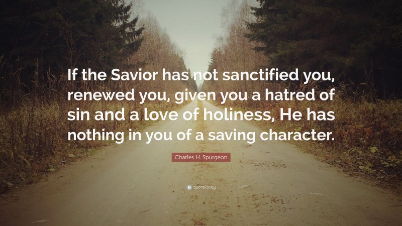 """Charles H. Spurgeon Quote: """"If the Savior has not sanctified you, renewed you, given you a hatred of sin and a love of holiness, He has nothing in you of a saving character."""""""