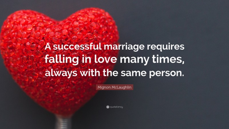 "Mignon McLaughlin Quote: ""A successful marriage requires falling in love many times, always with the same person."""