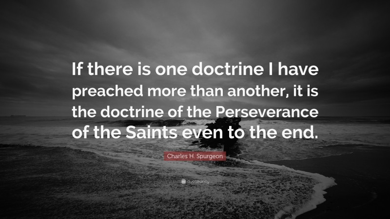 """Charles H. Spurgeon Quote: """"If there is one doctrine I have preached more than another, it is the doctrine of the Perseverance of the Saints even to the end."""""""