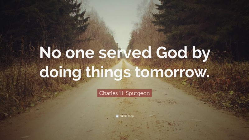 """Charles H. Spurgeon Quote: """"No one served God by doing things tomorrow."""""""