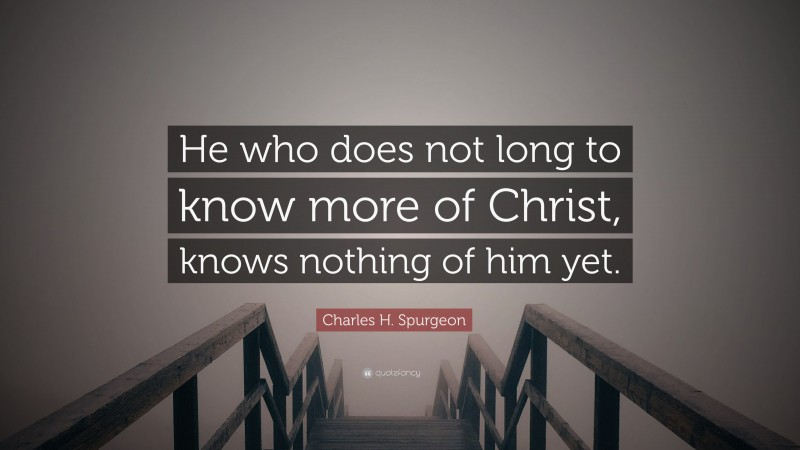 """Charles H. Spurgeon Quote: """"He who does not long to know more of Christ, knows nothing of him yet."""""""