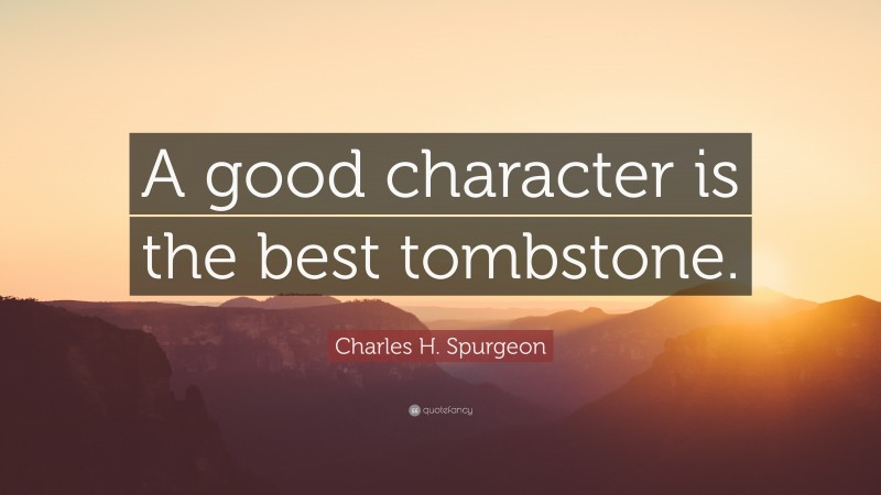 """Charles H. Spurgeon Quote: """"A good character is the best tombstone."""""""