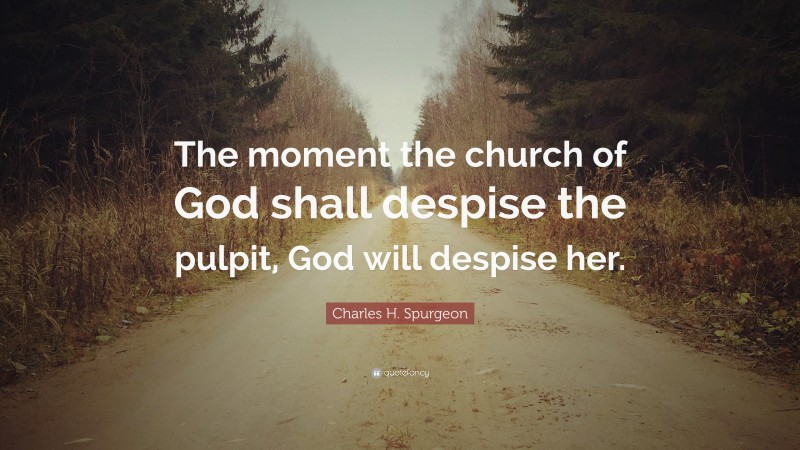 "Charles H. Spurgeon Quote: ""The moment the church of God shall despise the pulpit, God will despise her."""