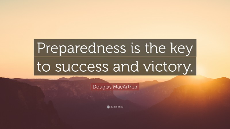 """Douglas MacArthur Quote: """"Preparedness is the key to success and victory."""""""