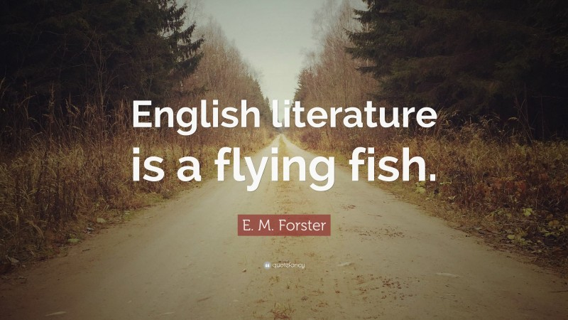 """E. M. Forster Quote: """"English literature is a flying fish."""""""