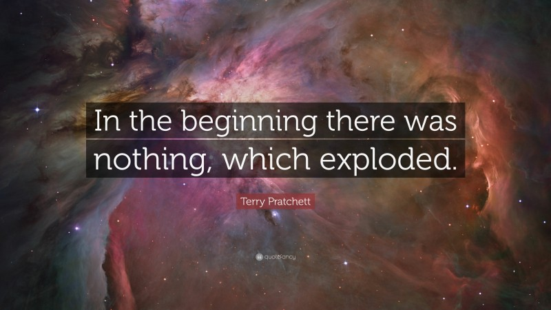 """Terry Pratchett Quote: """"In the beginning there was nothing, which exploded."""""""
