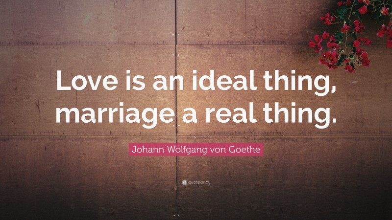 """Johann Wolfgang von Goethe Quote: """"Love is an ideal thing, marriage a real thing."""""""