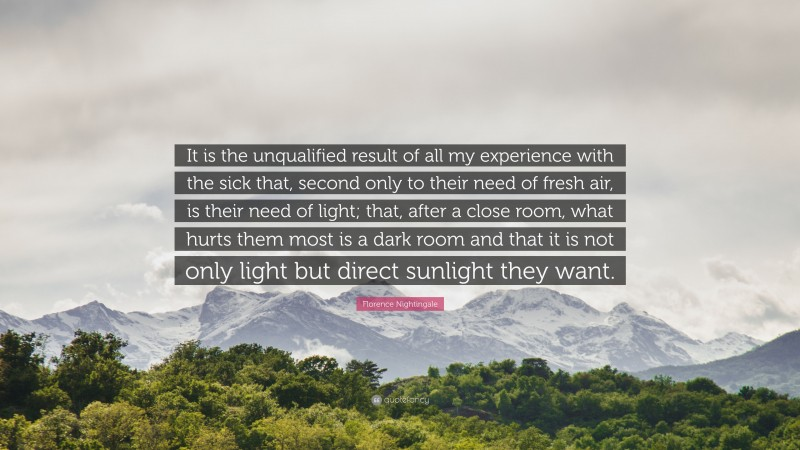 """Florence Nightingale Quote: """"It is the unqualified result of all my experience with the sick that, second only to their need of fresh air, is their need of light; that, after a close room, what hurts them most is a dark room and that it is not only light but direct sunlight they want."""""""