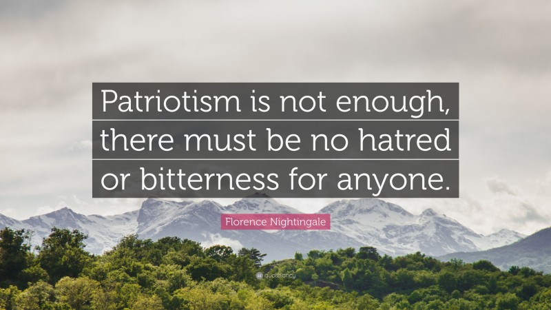 """Florence Nightingale Quote: """"Patriotism is not enough, there must be no hatred or bitterness for anyone."""""""