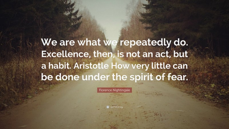 """Florence Nightingale Quote: """"We are what we repeatedly do. Excellence, then, is not an act, but a habit. Aristotle How very little can be done under the spirit of fear."""""""
