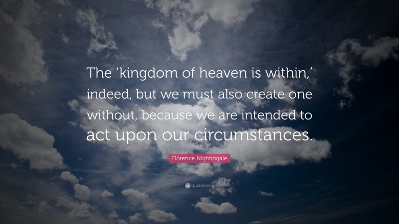 """Florence Nightingale Quote: """"The 'kingdom of heaven is within,' indeed, but we must also create one without, because we are intended to act upon our circumstances."""""""