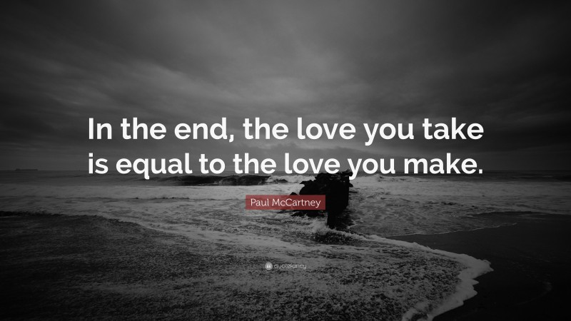 """Paul McCartney Quote: """"In the end, the love you take is equal to the love you make."""""""