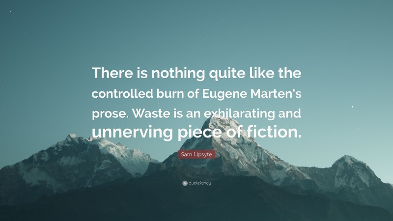 """Sam Lipsyte Quote: """"There is nothing quite like the controlled burn of Eugene Marten's prose. Waste is an exhilarating and unnerving piece of fiction."""""""