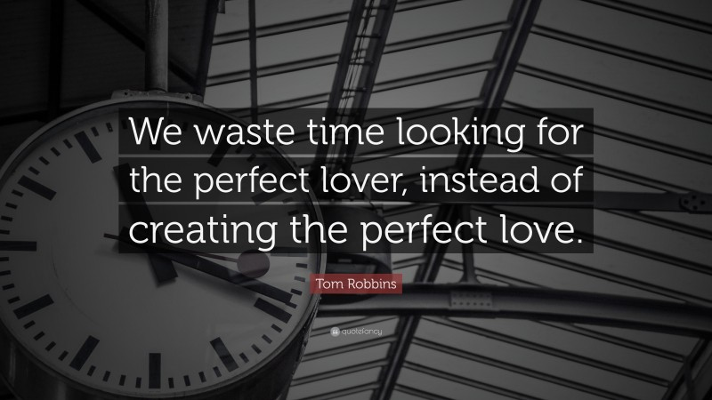 """Tom Robbins Quote: """"We waste time looking for the perfect lover, instead of creating the perfect love."""""""