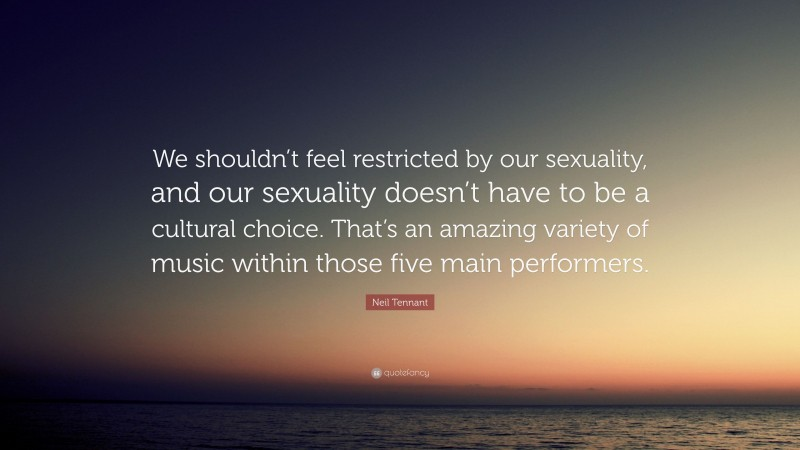 """Neil Tennant Quote: """"We shouldn't feel restricted by our sexuality, and our sexuality doesn't have to be a cultural choice. That's an amazing variety of music within those five main performers."""""""