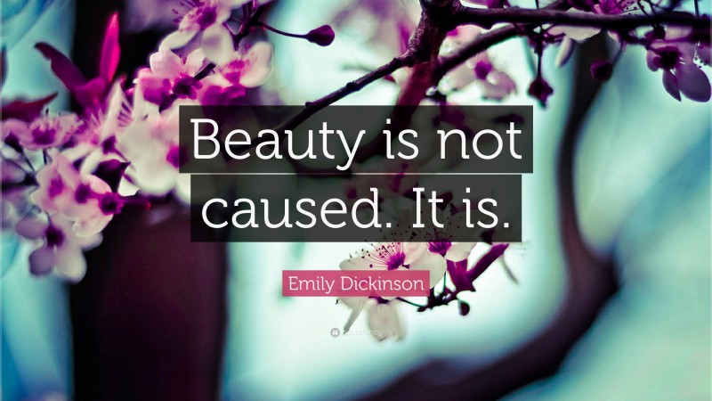"""Emily Dickinson Quote: """"Beauty is not caused. It is."""""""