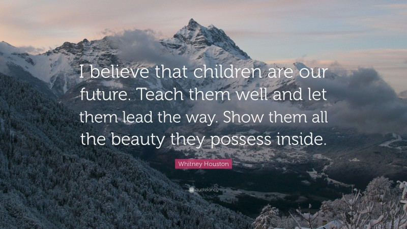 """Whitney Houston Quote: """"I believe that children are our future. Teach them well and let them lead the way. Show them all the beauty they possess inside."""""""