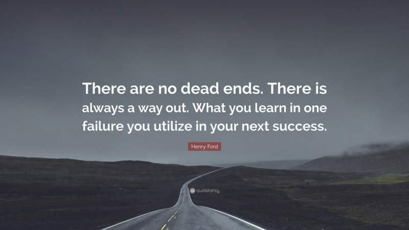 """Henry Ford Quote: """"There are no dead ends. There is always a way out. What you learn in one failure you utilize in your next success."""""""