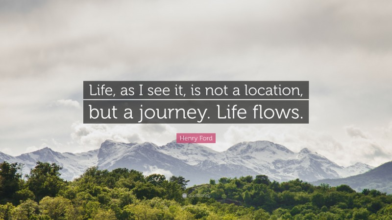 """Henry Ford Quote: """"Life, as I see it, is not a location, but a journey. Life flows."""""""